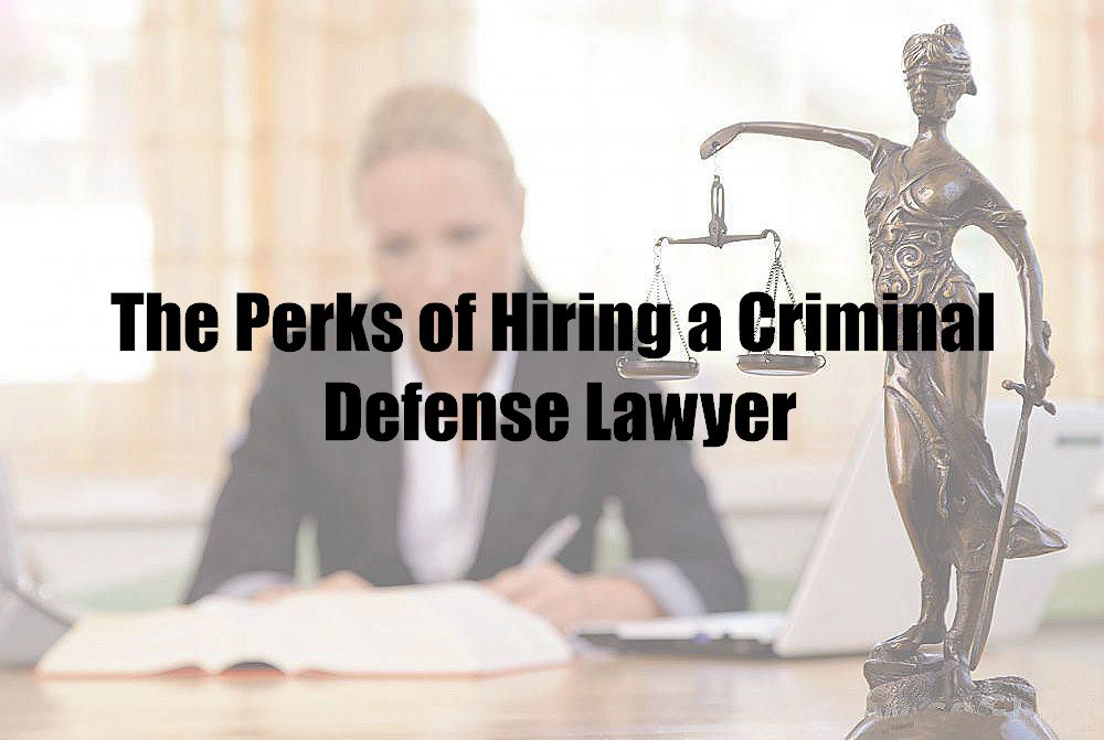 The Perks of Hiring a Criminal Defense Lawyer