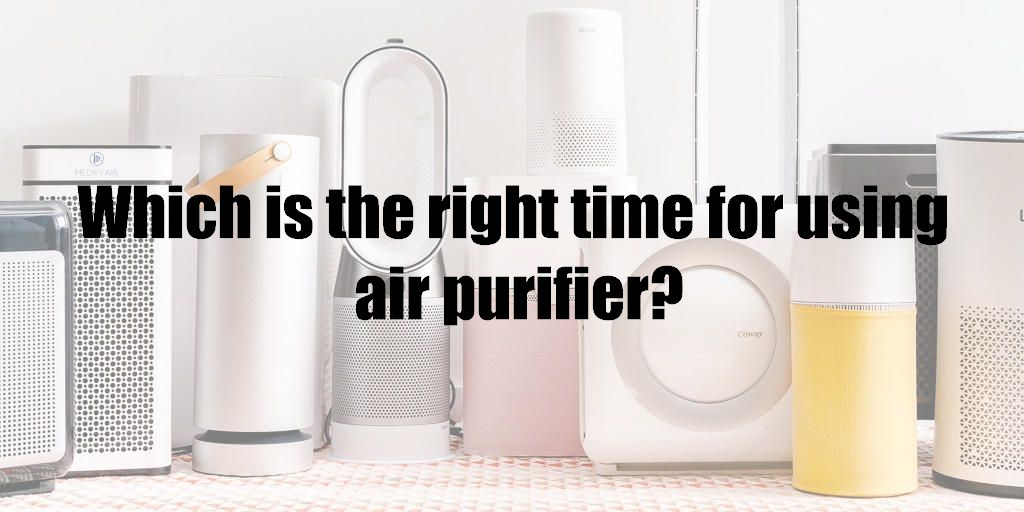 Which is the right time for using air purifier?